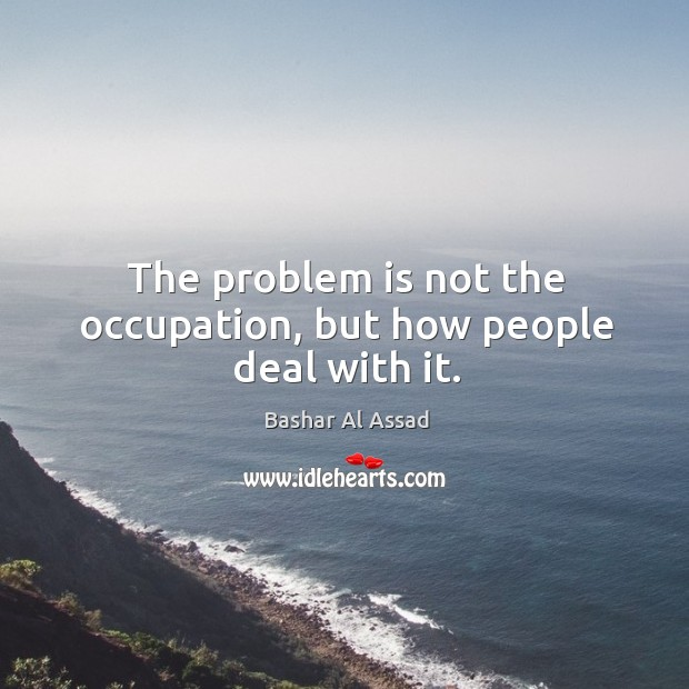 The problem is not the occupation, but how people deal with it. Bashar Al Assad Picture Quote