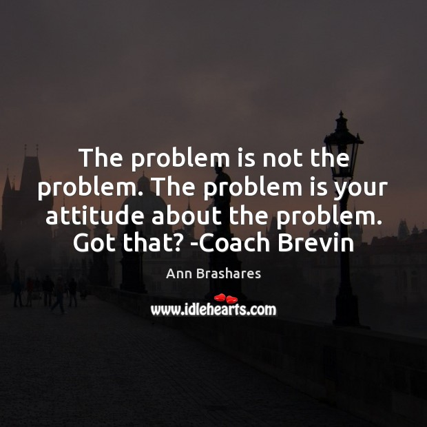 Image, The problem is not the problem. The problem is your attitude about