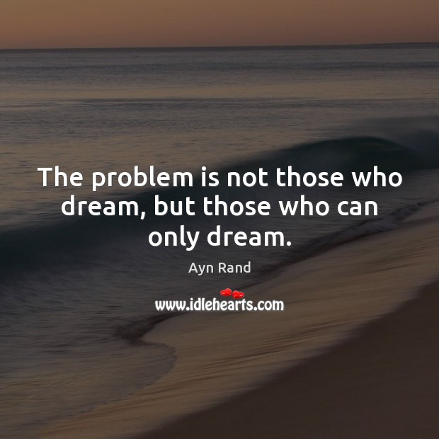 The problem is not those who dream, but those who can only dream. Image