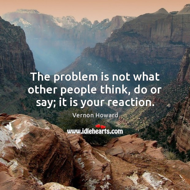 The problem is not what other people think, do or say; it is your reaction. Vernon Howard Picture Quote