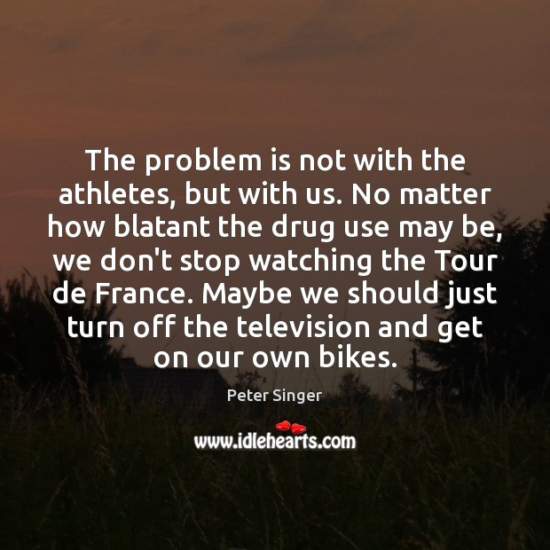 The problem is not with the athletes, but with us. No matter Peter Singer Picture Quote