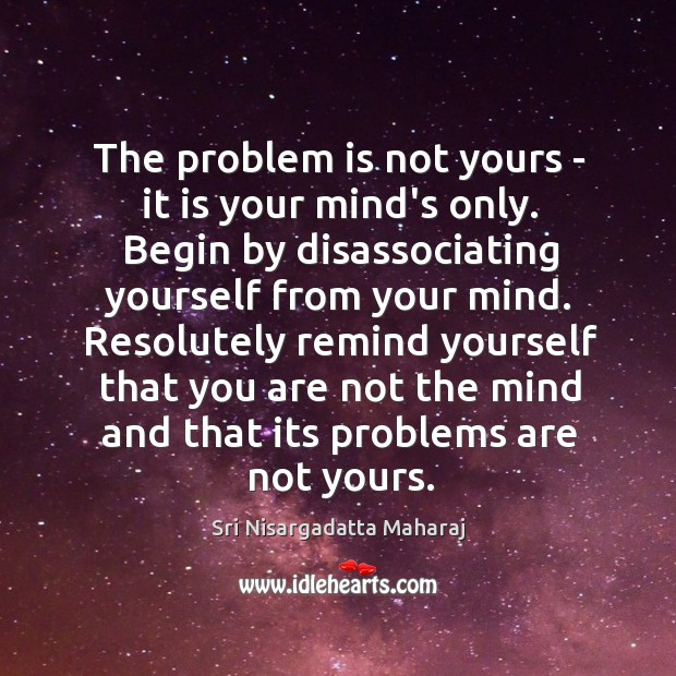 The problem is not yours – it is your mind's only. Begin Image