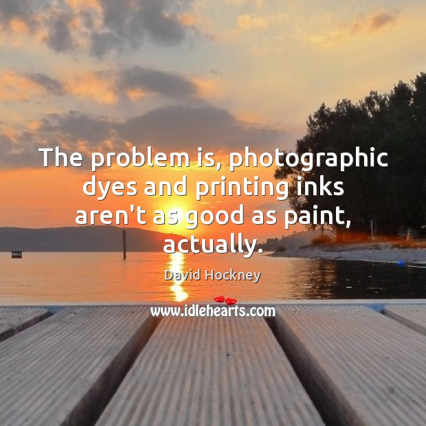 The problem is, photographic dyes and printing inks aren't as good as paint, actually. David Hockney Picture Quote
