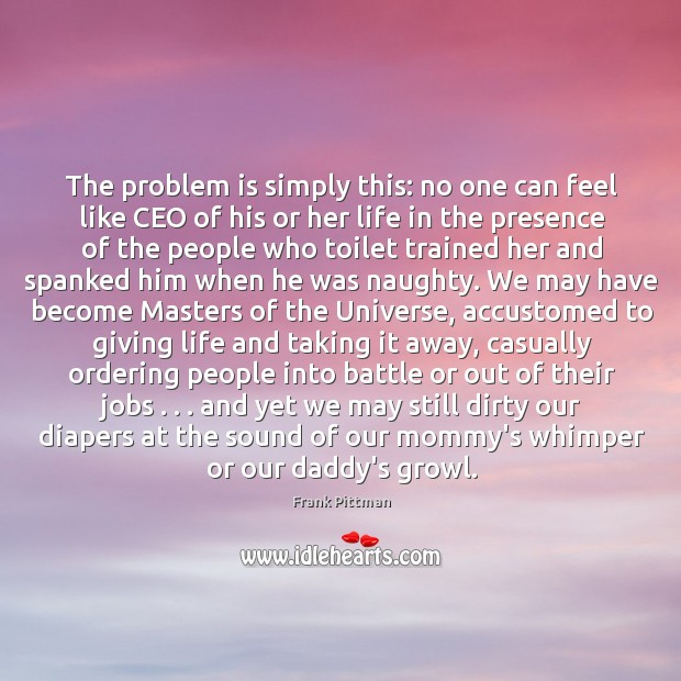 The problem is simply this: no one can feel like CEO of Frank Pittman Picture Quote