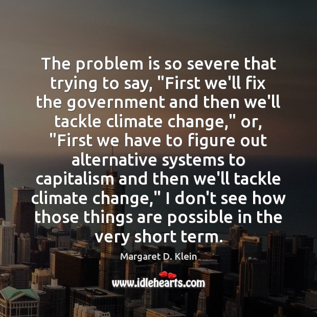 """The problem is so severe that trying to say, """"First we'll fix Climate Change Quotes Image"""