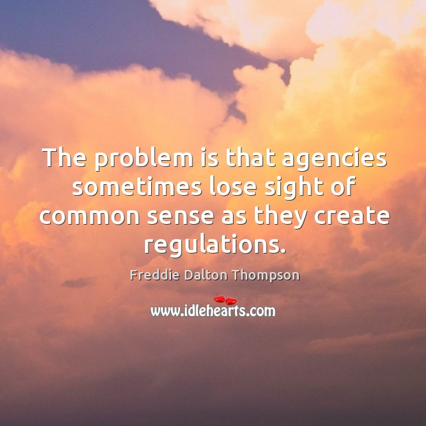The problem is that agencies sometimes lose sight of common sense as they create regulations. Image