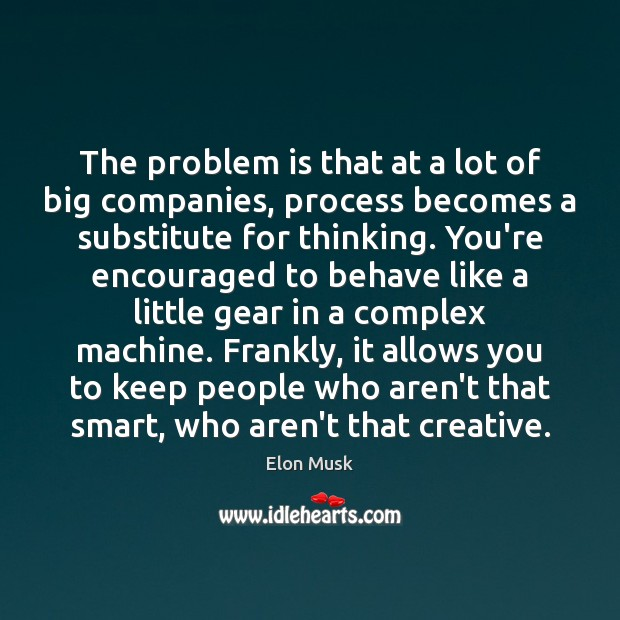 The problem is that at a lot of big companies, process becomes Elon Musk Picture Quote