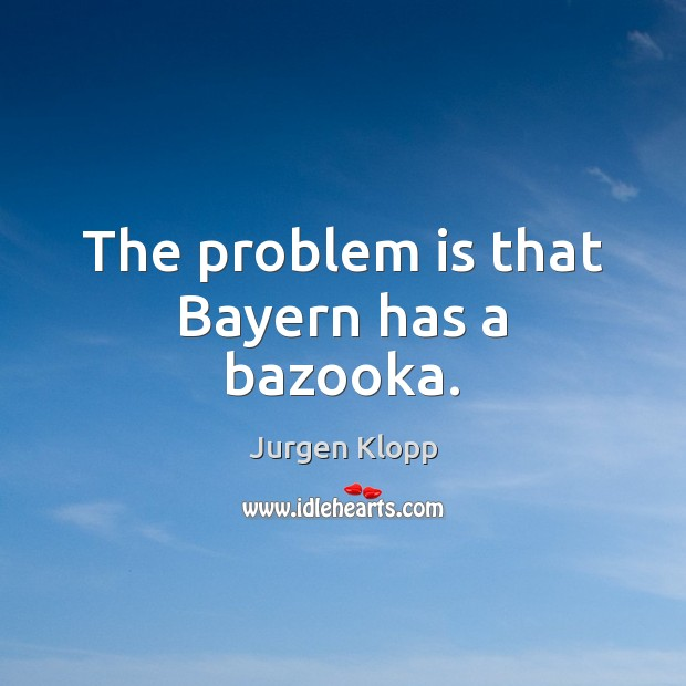 Image, The problem is that Bayern has a bazooka.