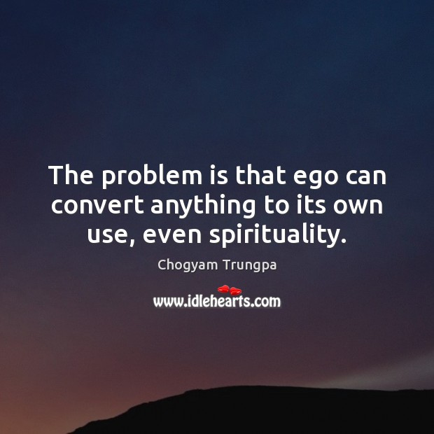 The problem is that ego can convert anything to its own use, even spirituality. Chogyam Trungpa Picture Quote