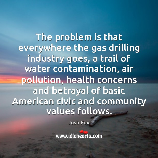 The problem is that everywhere the gas drilling industry goes, a trail Water Quotes Image