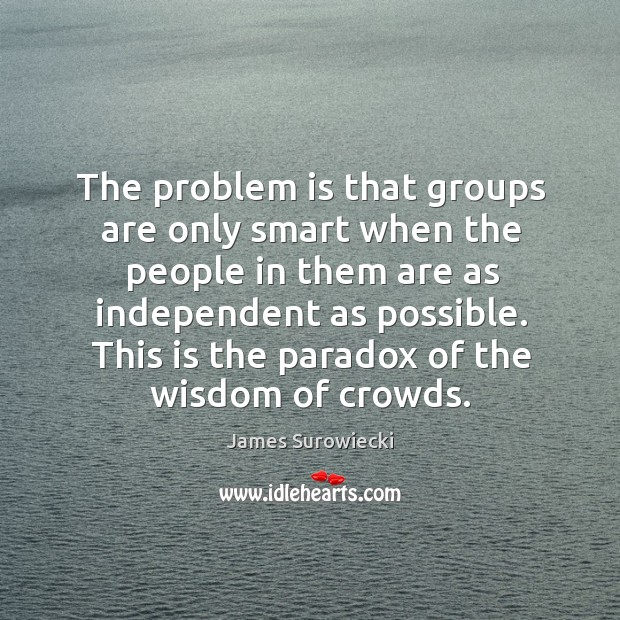 The problem is that groups are only smart when the people in James Surowiecki Picture Quote