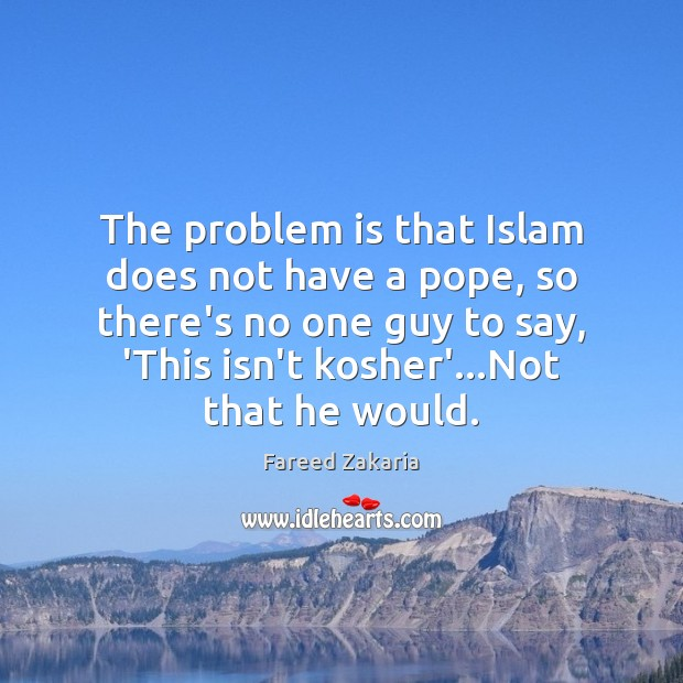 The problem is that Islam does not have a pope, so there's Fareed Zakaria Picture Quote