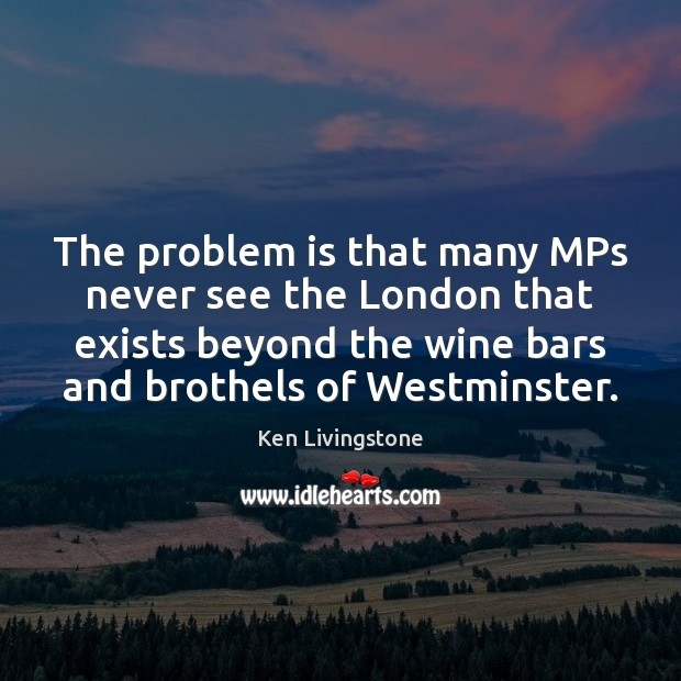 The problem is that many MPs never see the London that exists Ken Livingstone Picture Quote