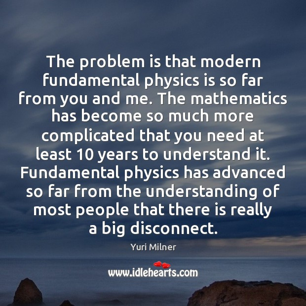 The problem is that modern fundamental physics is so far from you Yuri Milner Picture Quote
