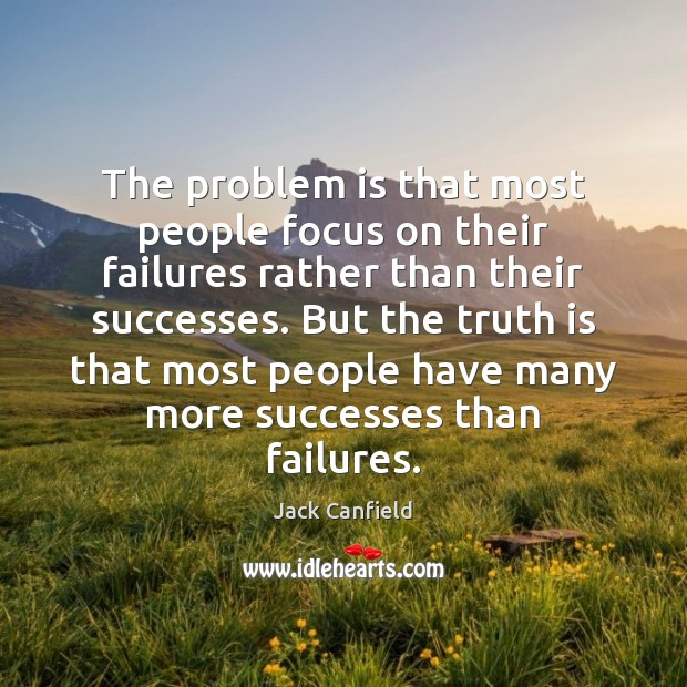 The problem is that most people focus on their failures rather than Image