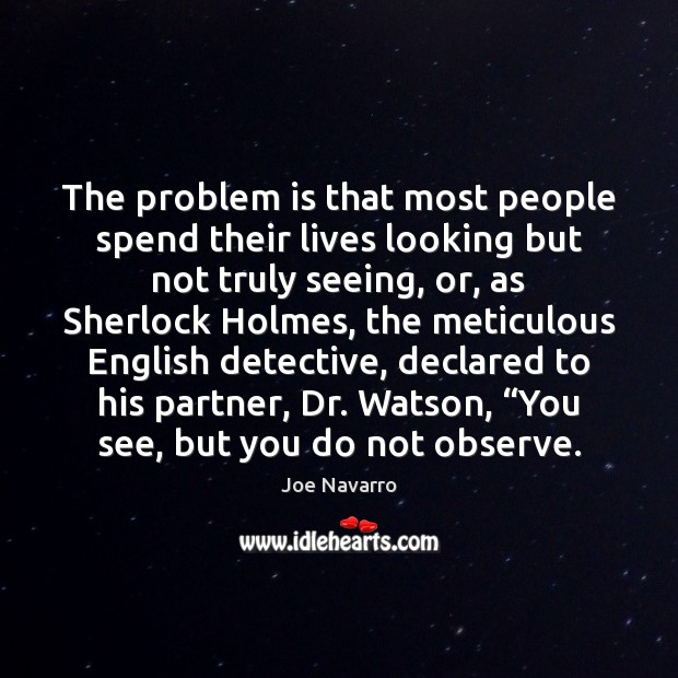 The problem is that most people spend their lives looking but not Image