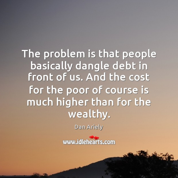 The problem is that people basically dangle debt in front of us. Image