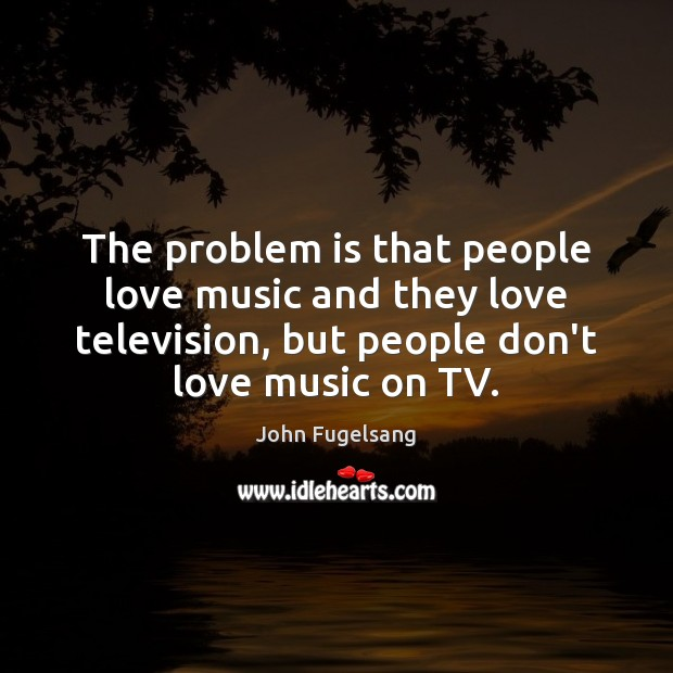 The problem is that people love music and they love television, but Image