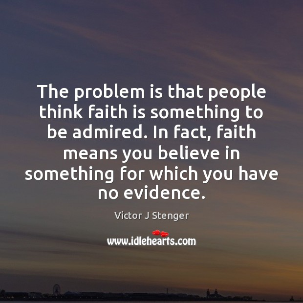 The problem is that people think faith is something to be admired. Image
