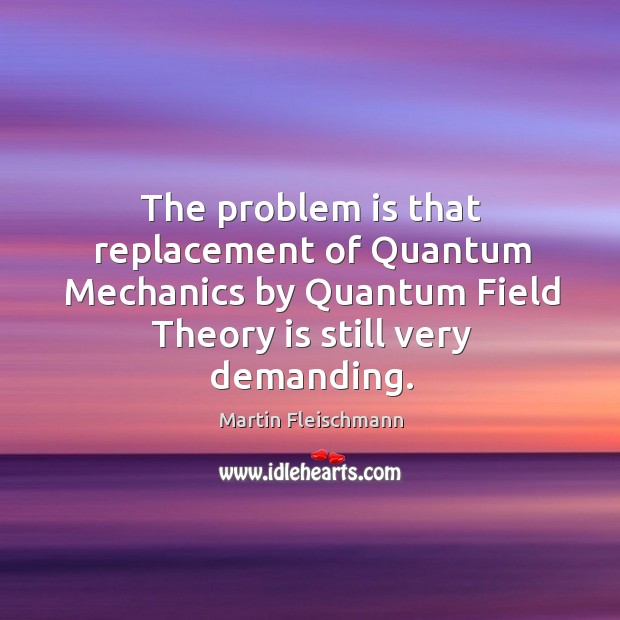 The problem is that replacement of quantum mechanics by quantum field theory is still very demanding. Martin Fleischmann Picture Quote