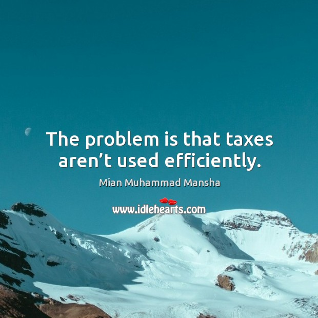The problem is that taxes aren't used efficiently. Image