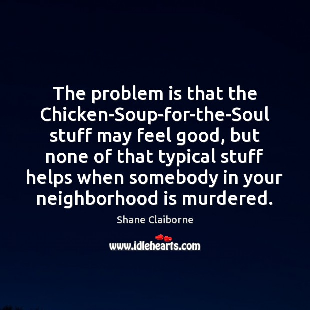 The problem is that the Chicken-Soup-for-the-Soul stuff may feel good, but none Image