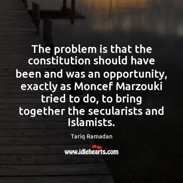 The problem is that the constitution should have been and was an Tariq Ramadan Picture Quote