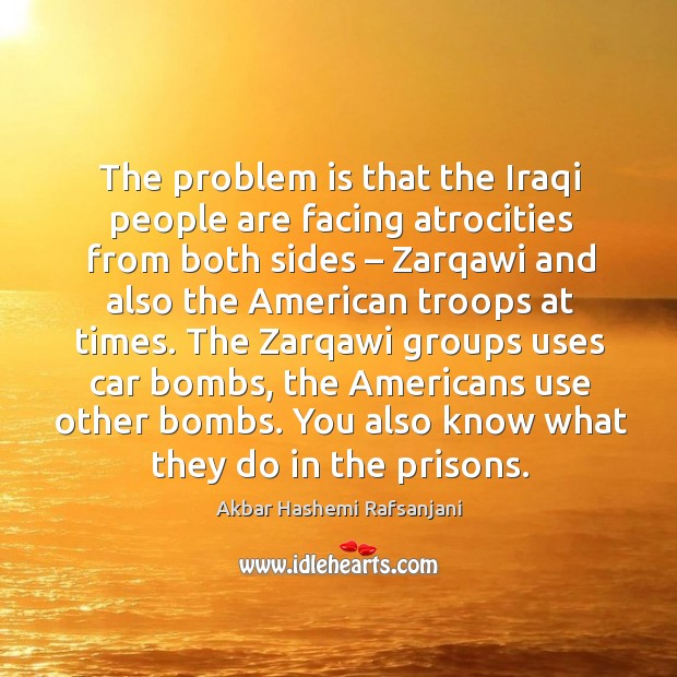 The problem is that the iraqi people are facing atrocities from both sides Akbar Hashemi Rafsanjani Picture Quote