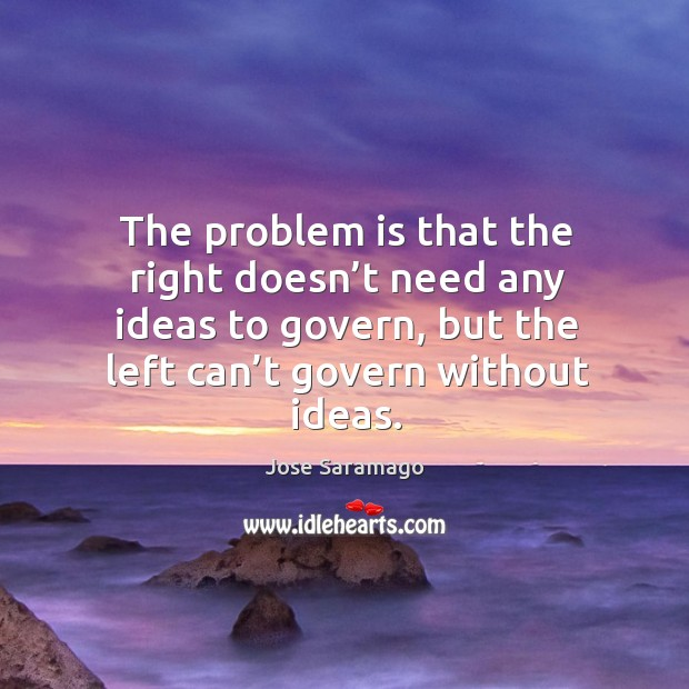 Image, The problem is that the right doesn't need any ideas to govern, but the left can't govern without ideas.