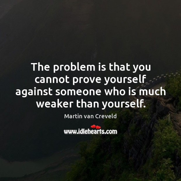 The problem is that you cannot prove yourself against someone who is Image