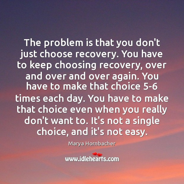 The problem is that you don't just choose recovery. You have to Marya Hornbacher Picture Quote