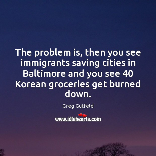 The problem is, then you see immigrants saving cities in Baltimore and Image