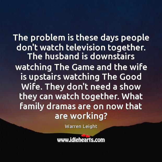 The problem is these days people don't watch television together. The husband Image