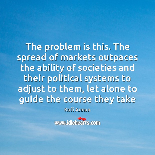 Image, The problem is this. The spread of markets outpaces the ability of