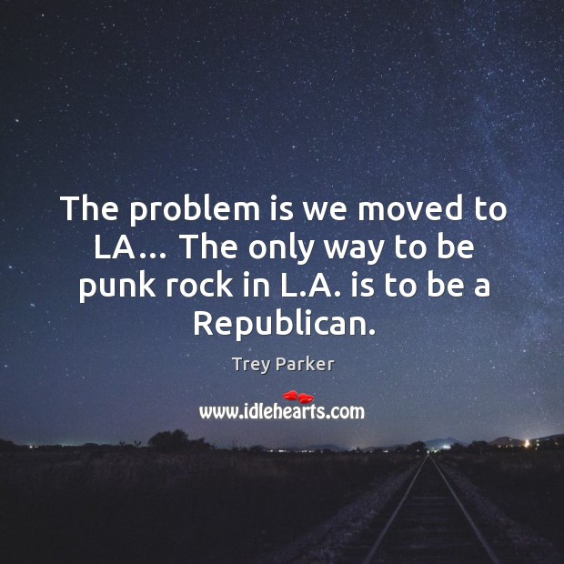 The problem is we moved to la… the only way to be punk rock in l.a. Is to be a republican. Trey Parker Picture Quote