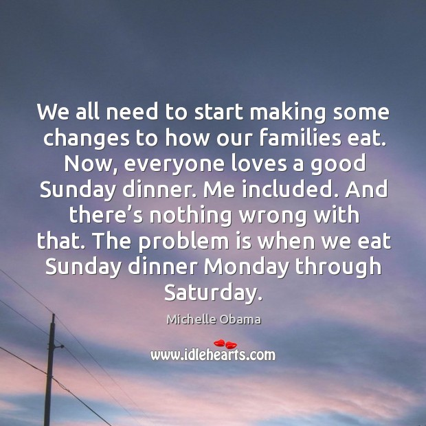 The problem is when we eat sunday dinner monday through saturday. Image