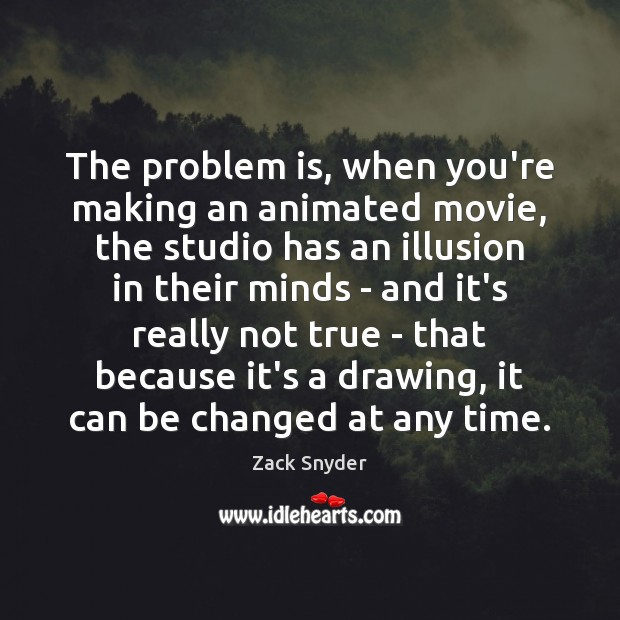 The problem is, when you're making an animated movie, the studio has Zack Snyder Picture Quote