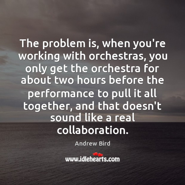 The problem is, when you're working with orchestras, you only get the Image