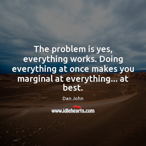 The problem is yes, everything works. Doing everything at once makes you Image