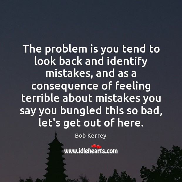 The problem is you tend to look back and identify mistakes, and Image
