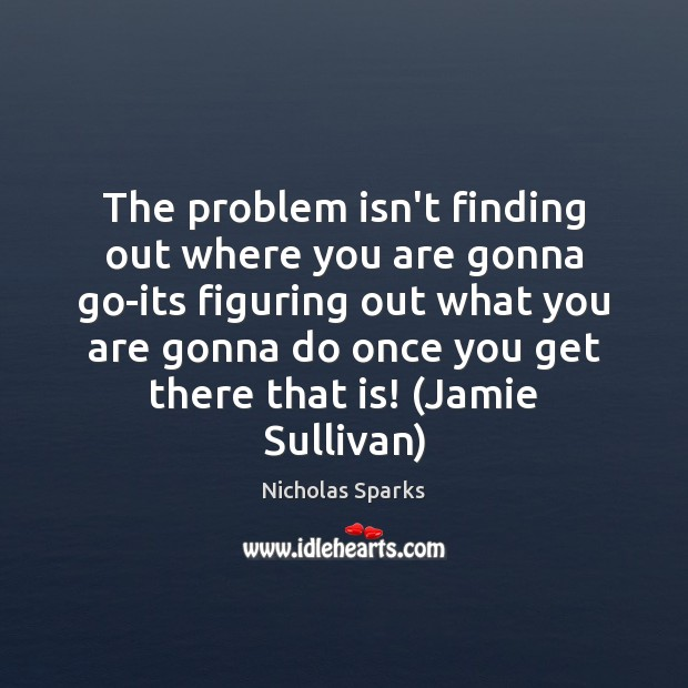 The problem isn't finding out where you are gonna go-its figuring out Nicholas Sparks Picture Quote