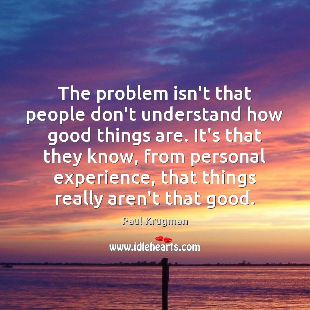 Image, The problem isn't that people don't understand how good things are. It's