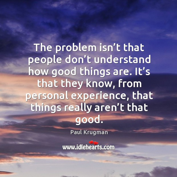 The problem isn't that people don't understand how good things are. Image