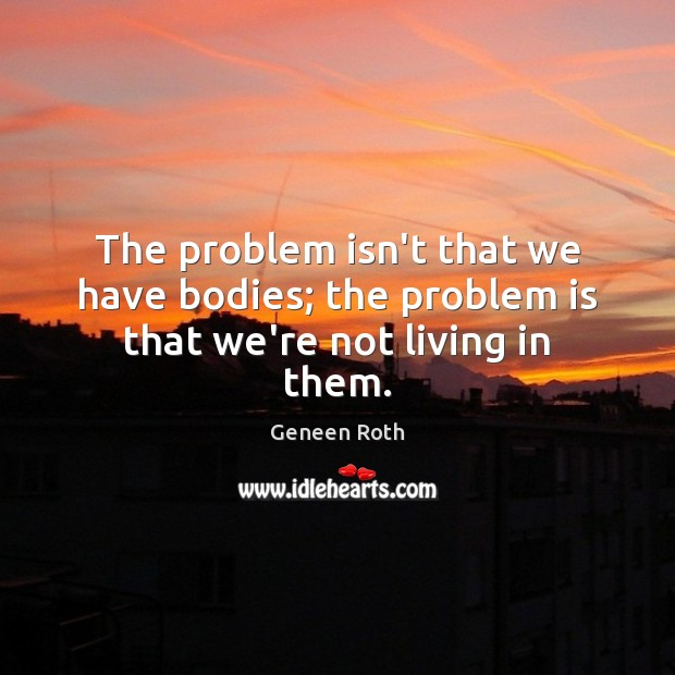 The problem isn't that we have bodies; the problem is that we're not living in them. Geneen Roth Picture Quote