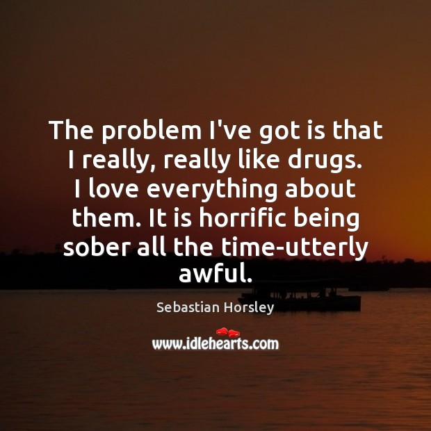 Image, The problem I've got is that I really, really like drugs. I