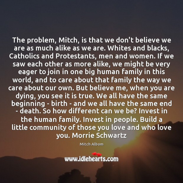 The problem, Mitch, is that we don't believe we are as much Mitch Albom Picture Quote