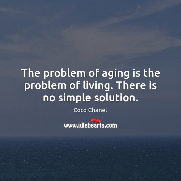 The problem of aging is the problem of living. There is no simple solution. Coco Chanel Picture Quote