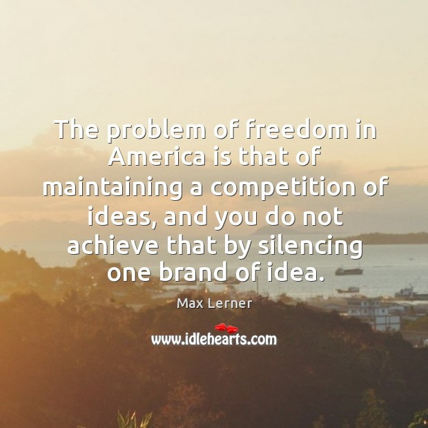 The problem of freedom in america is that of maintaining a competition of ideas Max Lerner Picture Quote