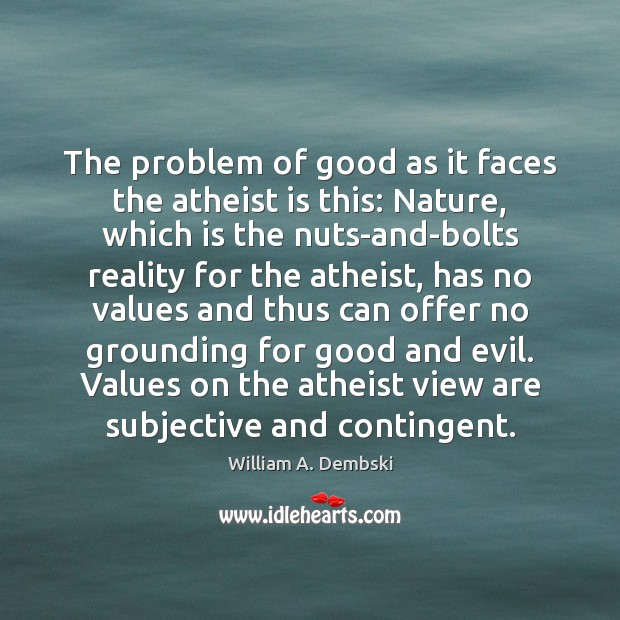 The problem of good as it faces the atheist is this: Nature, William A. Dembski Picture Quote
