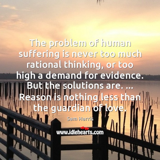 The problem of human suffering is never too much rational thinking, or Image